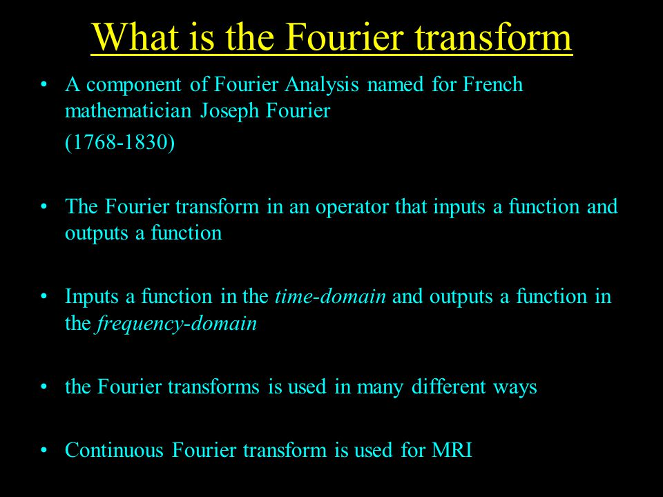 What is the Fourier transform A component of Fourier Analysis named for French mathematician Joseph Fourier (1768-1830) The Fourier transform in an operator that inputs a function and outputs a function Inputs a function in the time-domain and outputs a function in the frequency-domain the Fourier transforms is used in many different ways Continuous Fourier transform is used for MRI