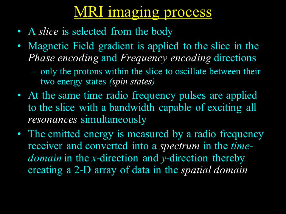 MRI imaging process A slice is selected from the body Magnetic Field gradient is applied to the slice in the Phase encoding and Frequency encoding directions –only the protons within the slice to oscillate between their two energy states (spin states) At the same time radio frequency pulses are applied to the slice with a bandwidth capable of exciting all resonances simultaneously The emitted energy is measured by a radio frequency receiver and converted into a spectrum in the time- domain in the x-direction and y-direction thereby creating a 2-D array of data in the spatial domain