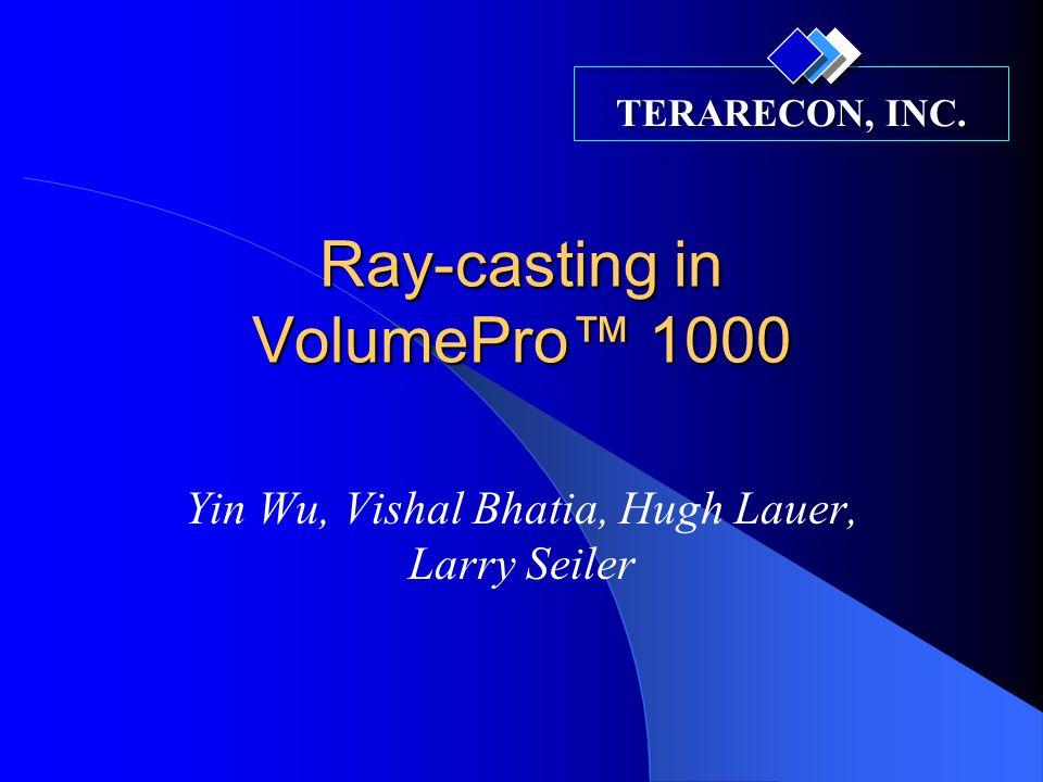 TERARECON, INC. Ray-casting in VolumePro™ 1000 Yin Wu, Vishal Bhatia, Hugh Lauer, Larry Seiler
