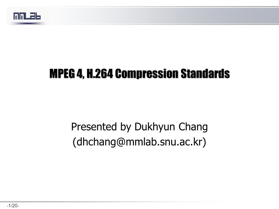 -1/20- MPEG 4, H.264 Compression Standards Presented by Dukhyun Chang (dhchang@mmlab.snu.ac.kr)