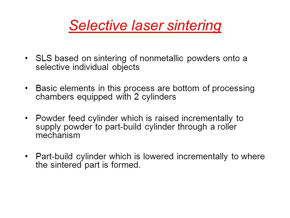Selective laser sintering SLS based on sintering of nonmetallic powders onto a selective individual objects Basic elements in this process are bottom