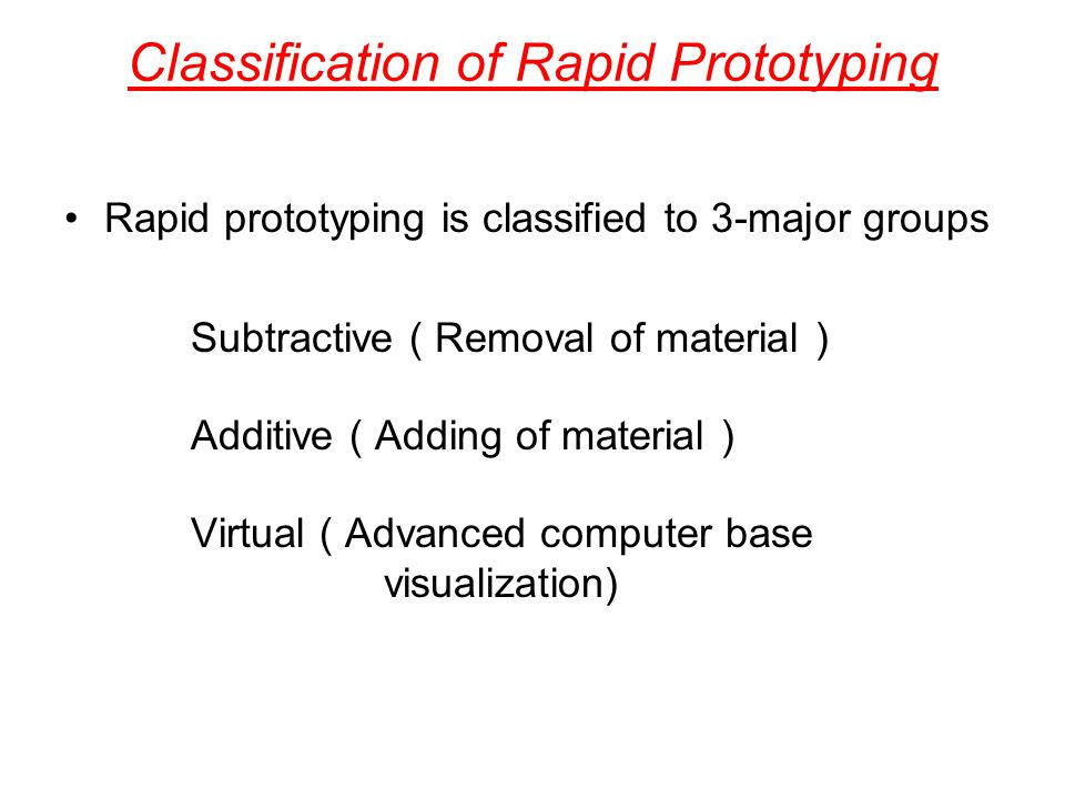 Classification of Rapid Prototyping Rapid prototyping is classified to 3-major groups Subtractive ( Removal of material ) Additive ( Adding of materia