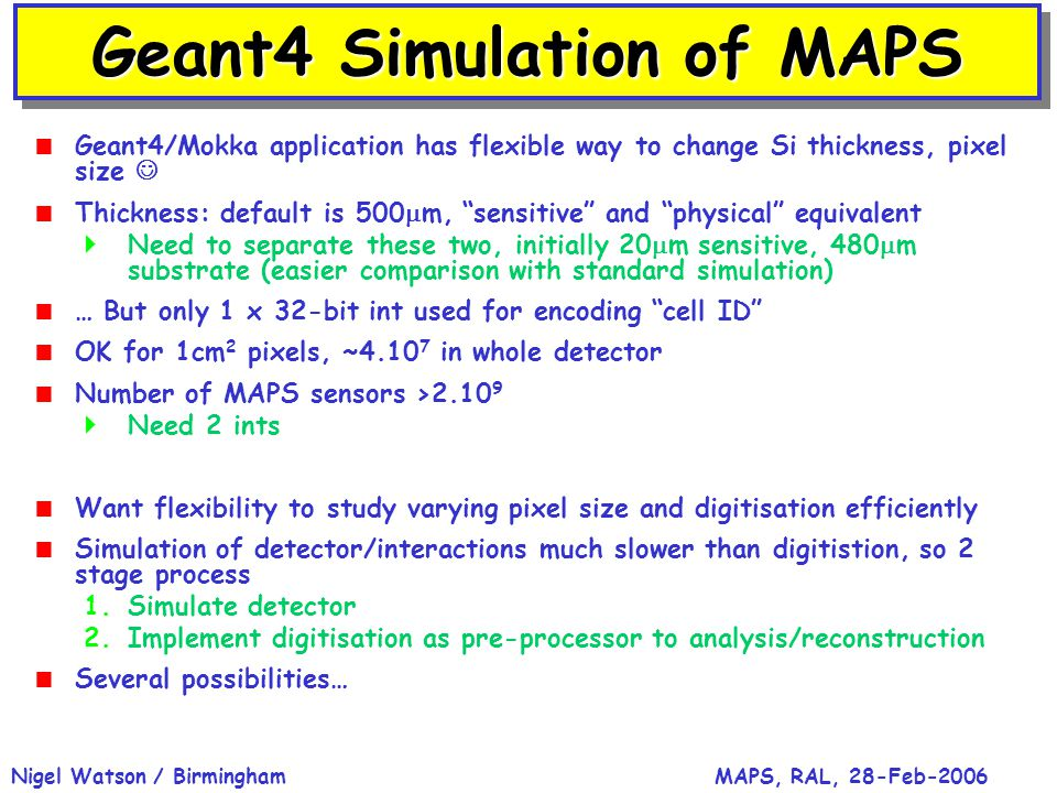 MAPS, RAL, 28-Feb-2006Nigel Watson / Birmingham Geant4 Simulation of MAPS  Geant4/Mokka application has flexible way to change Si thickness, pixel si