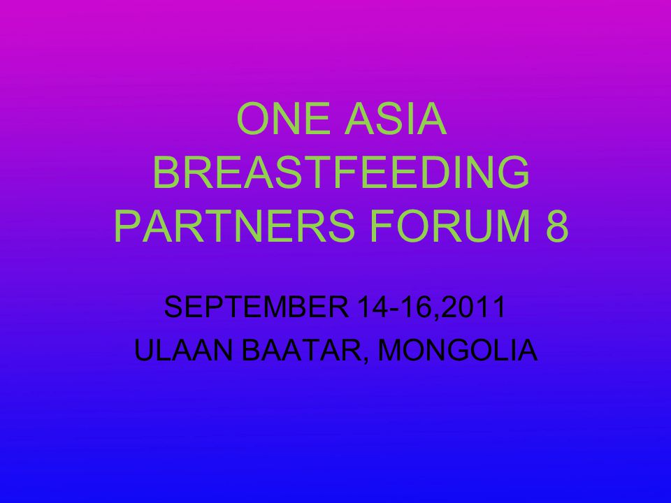 ONE ASIA BREASTFEEDING PARTNERS FORUM 8 SEPTEMBER 14-16,2011 ULAAN BAATAR, MONGOLIA