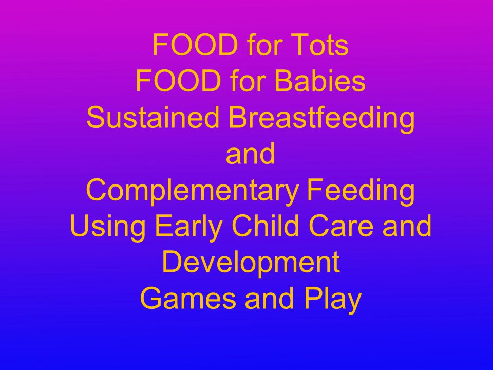 FOOD for Tots FOOD for Babies Sustained Breastfeeding and Complementary Feeding Using Early Child Care and Development Games and Play