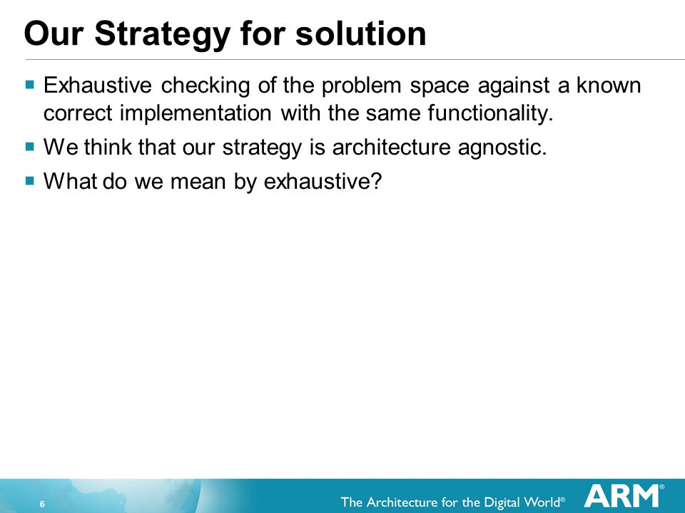 6 Our Strategy for solution  Exhaustive checking of the problem space against a known correct implementation with the same functionality.