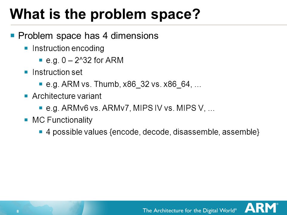 8 What is the problem space?  Problem space has 4 dimensions  Instruction encoding  e.g. 0 – 2^32 for ARM  Instruction set  e.g. ARM vs. Thumb, x