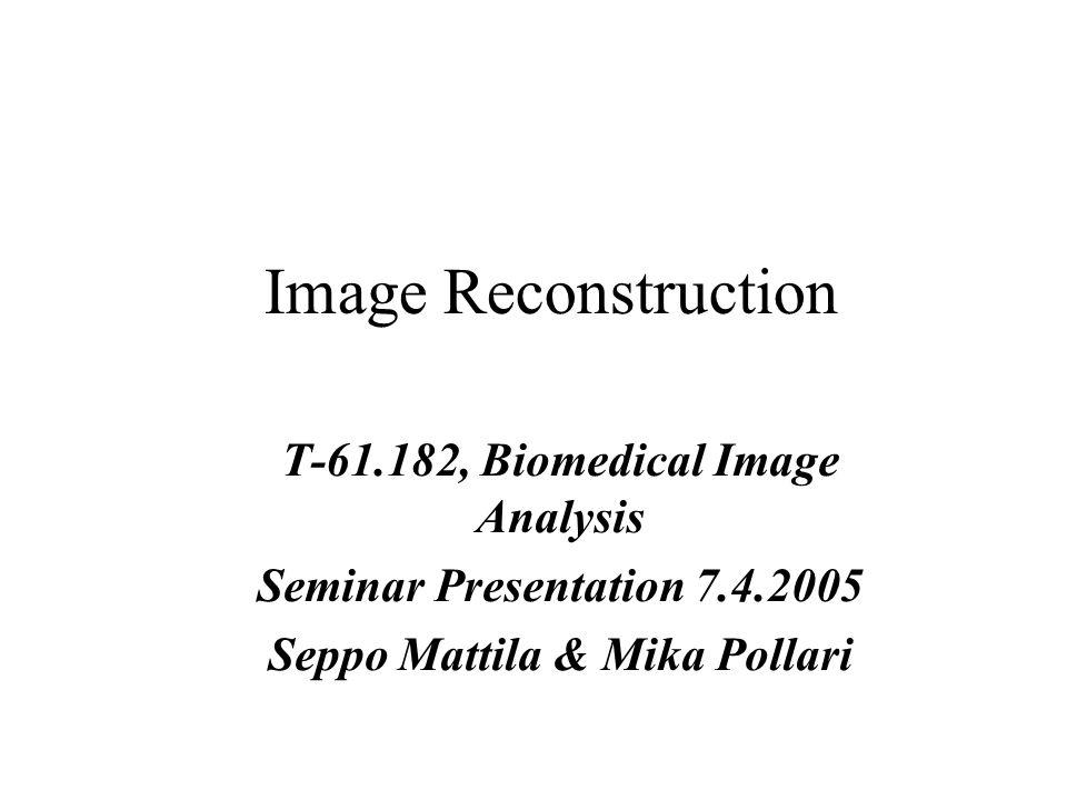 Image Reconstruction T-61.182, Biomedical Image Analysis Seminar Presentation 7.4.2005 Seppo Mattila & Mika Pollari
