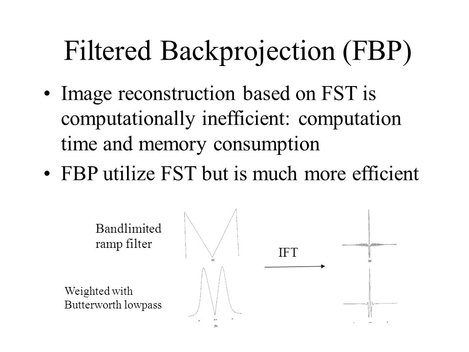 Filtered Backprojection (FBP) Image reconstruction based on FST is computationally inefficient: computation time and memory consumption FBP utilize FST but is much more efficient Bandlimited ramp filter Weighted with Butterworth lowpass IFT