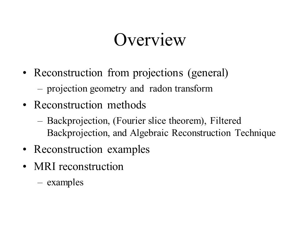 Overview Reconstruction from projections (general) –projection geometry and radon transform Reconstruction methods –Backprojection, (Fourier slice theorem), Filtered Backprojection, and Algebraic Reconstruction Technique Reconstruction examples MRI reconstruction –examples