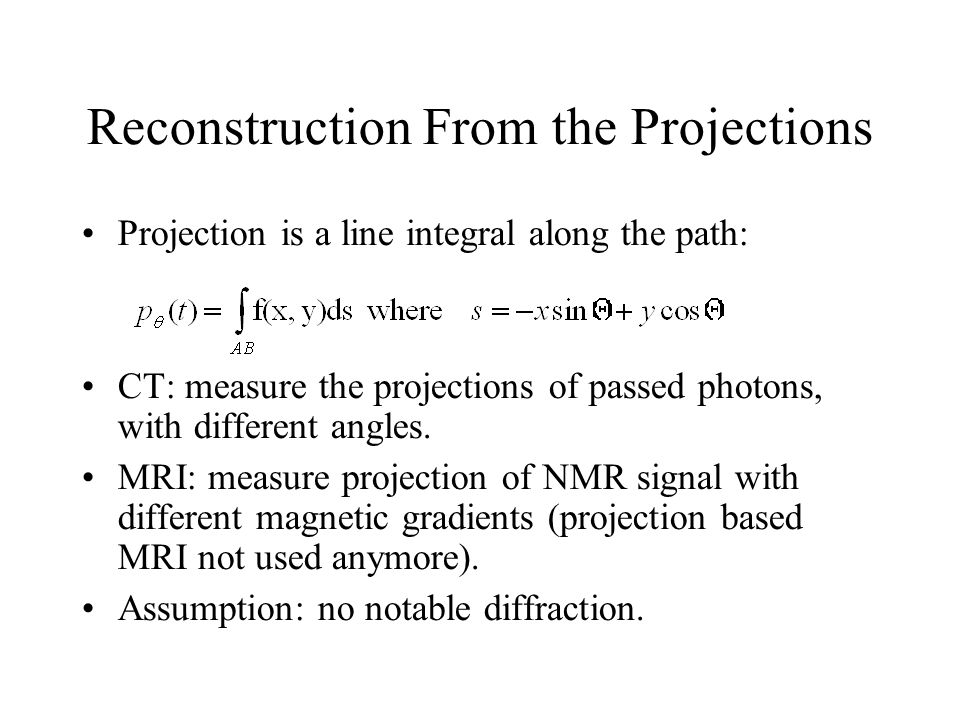 Reconstruction From the Projections Projection is a line integral along the path: CT: measure the projections of passed photons, with different angles.
