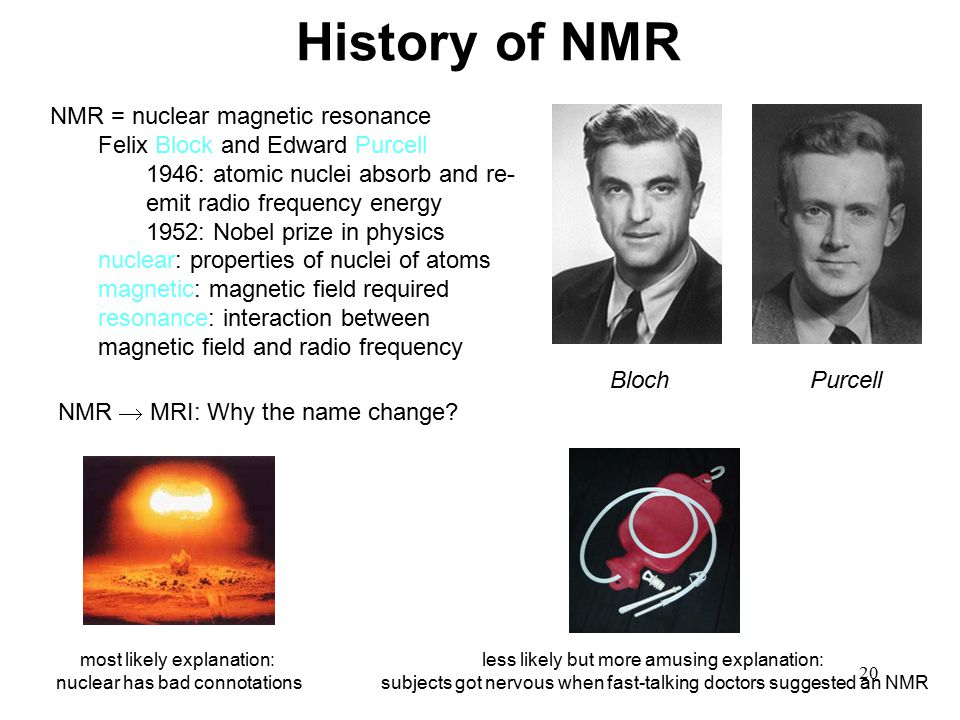 20 History of NMR NMR = nuclear magnetic resonance Felix Block and Edward Purcell 1946: atomic nuclei absorb and re- emit radio frequency energy 1952: