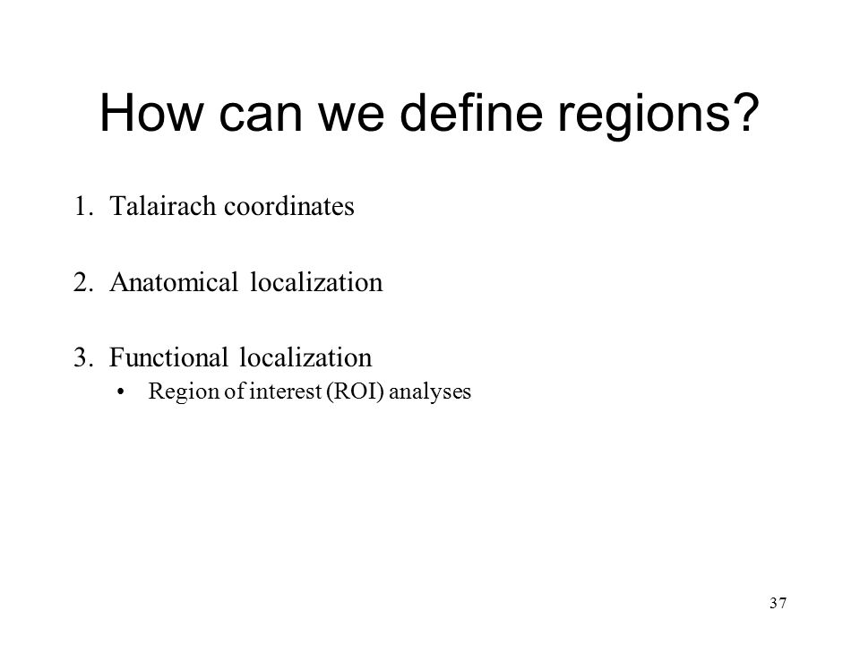 37 How can we define regions? 1.Talairach coordinates 2.Anatomical localization 3.Functional localization Region of interest (ROI) analyses