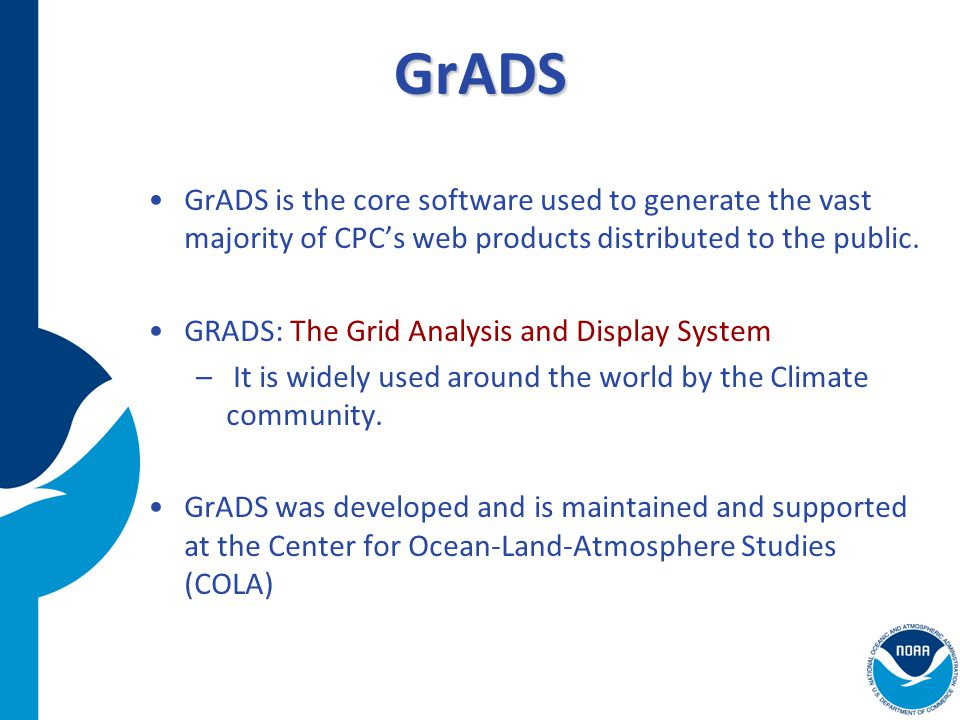 NOS GIS Team GrADS GrADS is the core software used to generate the vast majority of CPC's web products distributed to the public. GRADS: The Grid Anal