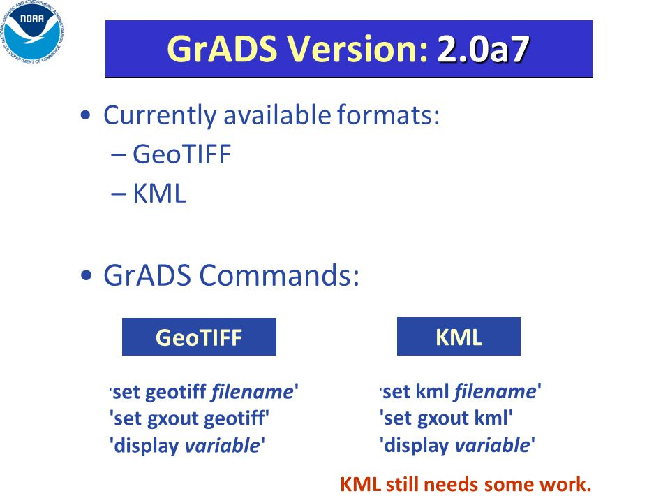 Currently available formats: –GeoTIFF –KML GrADS Commands: set geotiff filename set gxout geotiff display variable set kml filename set gxout kml display variable GeoTIFF KML KML still needs some work.