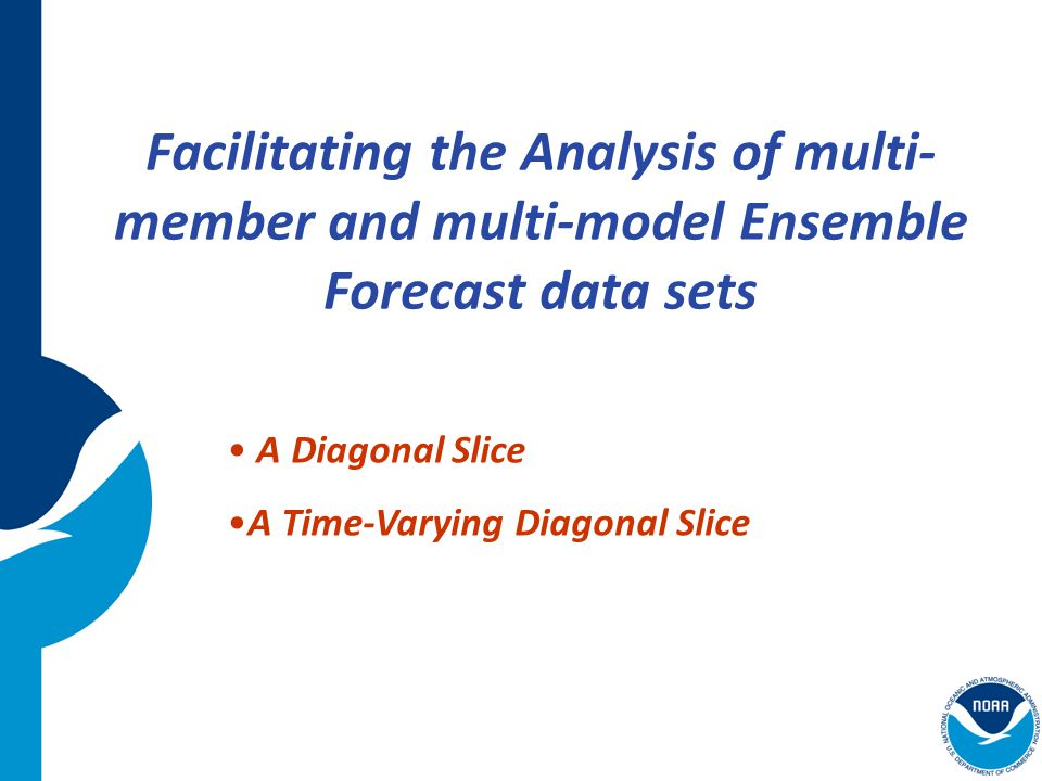 Example: A Diagonal Slice Suppose we use a lag ensemble data set that contains 10 members Each member consists of forecasts out to 96 hours, with output every 6 hours, and initialized at 12-hour intervals Suppose we want to extract the 12-hour precipitation forecast from each ensemble member --- this is the third time step from the initial time of each forecast, which would be a diagonal slice through the domain (solid black outline).