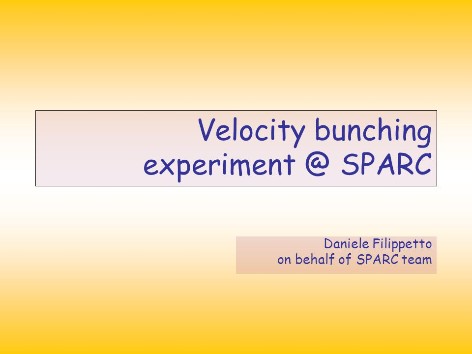 Velocity bunching experiment @ SPARC Daniele Filippetto on behalf of SPARC team