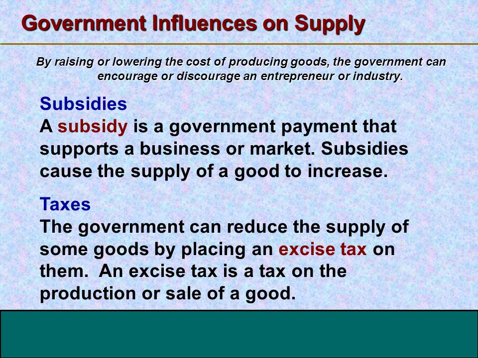 123 Go To Section: Government Influences on Supply By raising or lowering the cost of producing goods, the government can encourage or discourage an e
