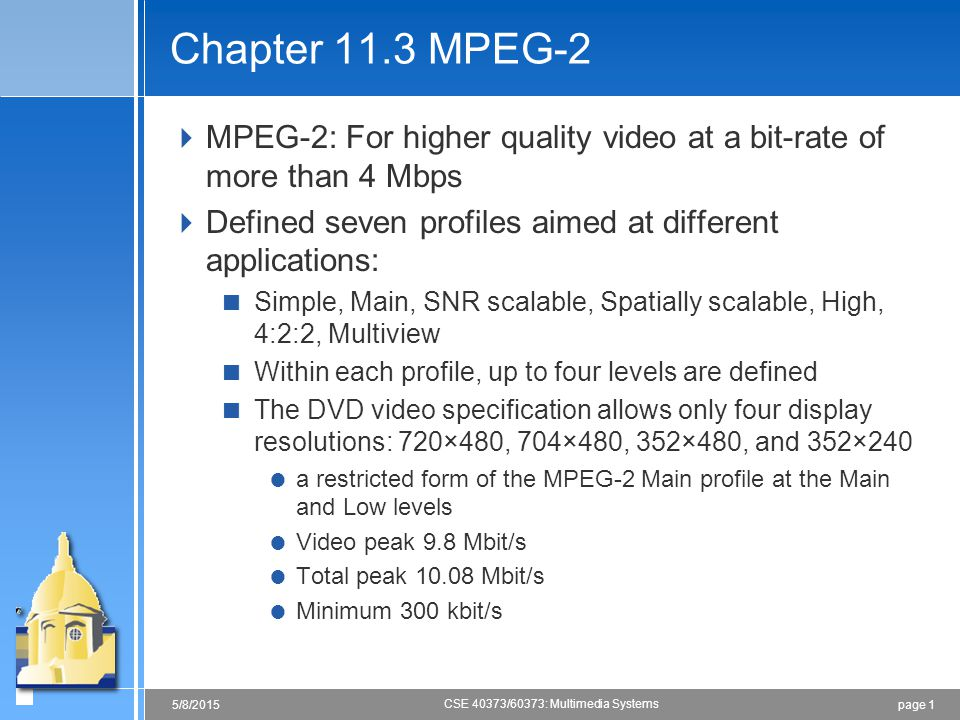 page 15/8/2015 CSE 40373/60373: Multimedia Systems Chapter 11.3 MPEG-2  MPEG-2: For higher quality video at a bit-rate of more than 4 Mbps  Defined