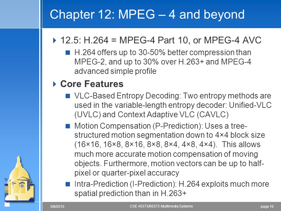 page 105/8/2015 CSE 40373/60373: Multimedia Systems Chapter 12: MPEG – 4 and beyond  12.5: H.264 = MPEG-4 Part 10, or MPEG-4 AVC  H.264 offers up to