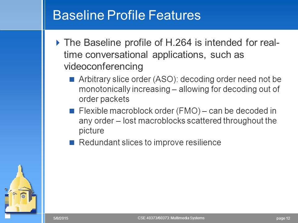 page 125/8/2015 CSE 40373/60373: Multimedia Systems Baseline Profile Features  The Baseline profile of H.264 is intended for real- time conversationa