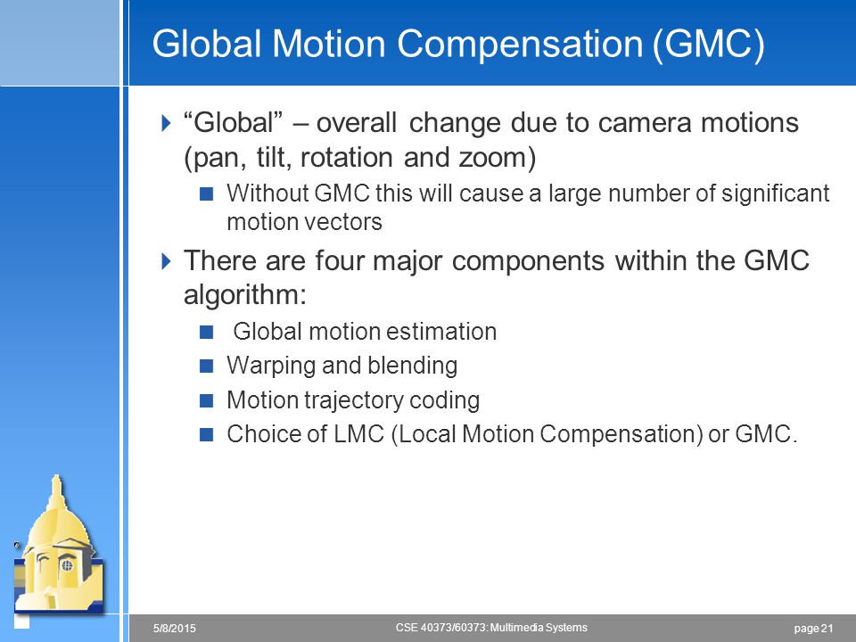 """page 215/8/2015 CSE 40373/60373: Multimedia Systems Global Motion Compensation (GMC)  """"Global"""" – overall change due to camera motions (pan, tilt, rot"""