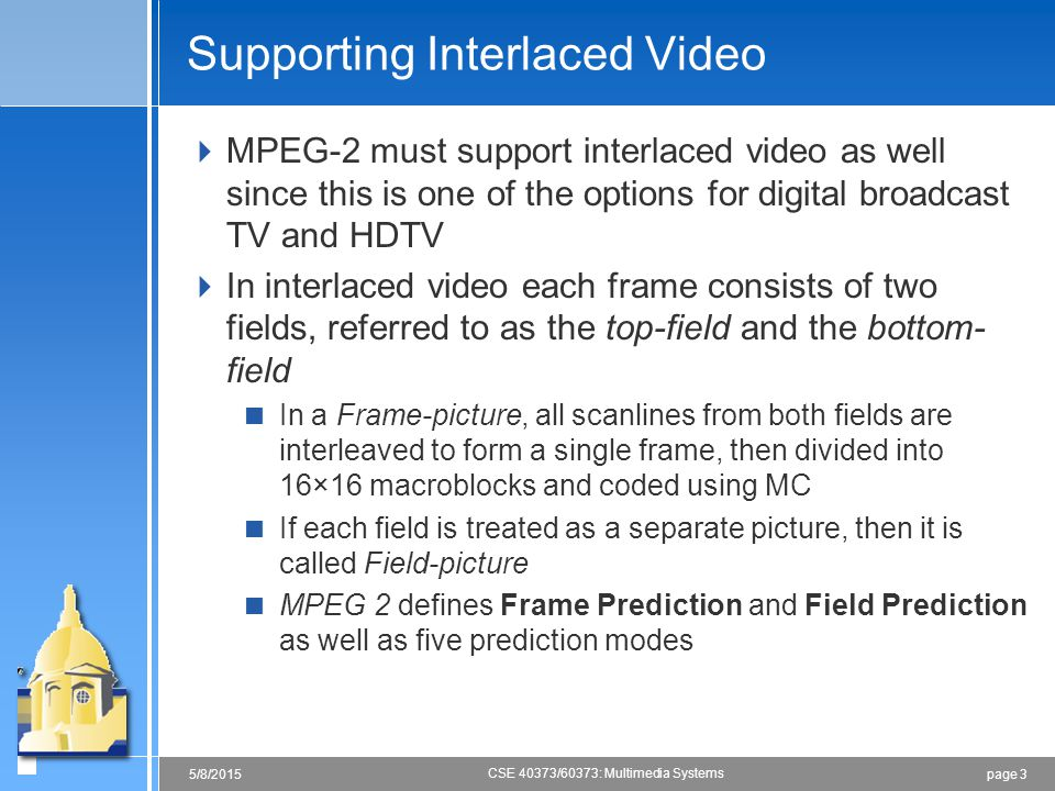 page 35/8/2015 CSE 40373/60373: Multimedia Systems Supporting Interlaced Video  MPEG-2 must support interlaced video as well since this is one of the