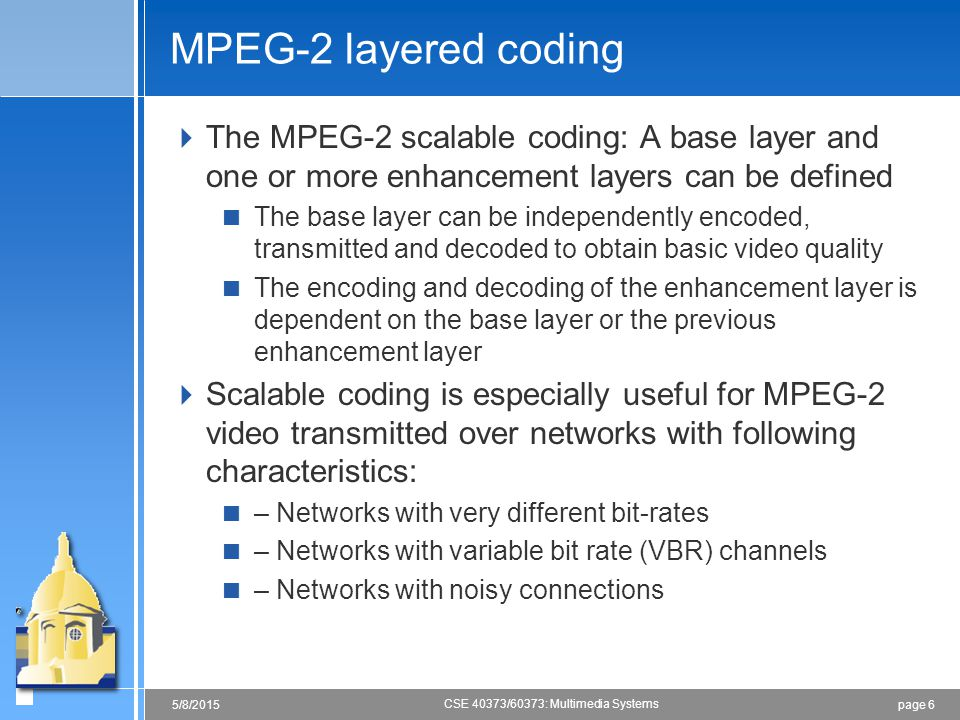 page 65/8/2015 CSE 40373/60373: Multimedia Systems MPEG-2 layered coding  The MPEG-2 scalable coding: A base layer and one or more enhancement layers