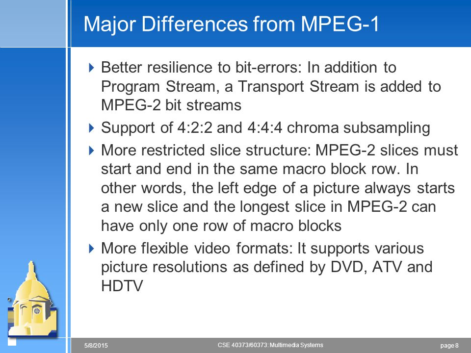 page 85/8/2015 CSE 40373/60373: Multimedia Systems Major Differences from MPEG-1  Better resilience to bit-errors: In addition to Program Stream, a Transport Stream is added to MPEG-2 bit streams  Support of 4:2:2 and 4:4:4 chroma subsampling  More restricted slice structure: MPEG-2 slices must start and end in the same macro block row.