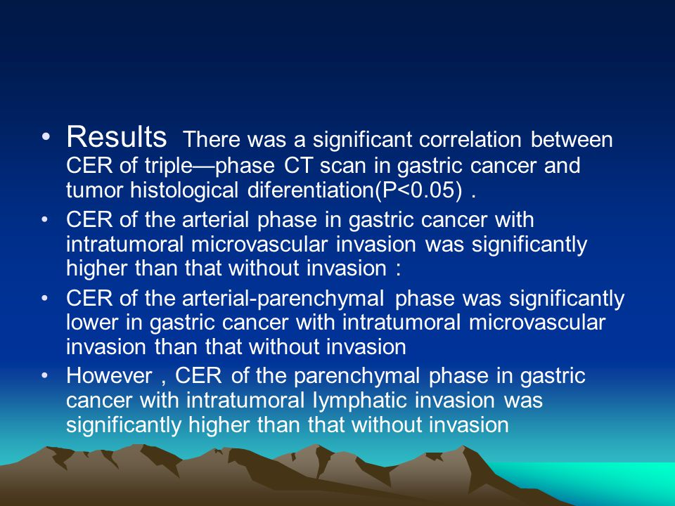 Results There was a significant correlation between CER of triple—phase CT scan in gastric cancer and tumor histological diferentiation(P<0.05) . CER of the arterial phase in gastric cancer with intratumoral microvascular invasion was significantly higher than that without invasion : CER of the arterial-parenchymaI phase was significantly lower in gastric cancer with intratumoraI microvascular invasion than that without invasion However , CER of the parenchymal phase in gastric cancer with intratumoraI Iymphatic invasion was significantly higher than that without invasion