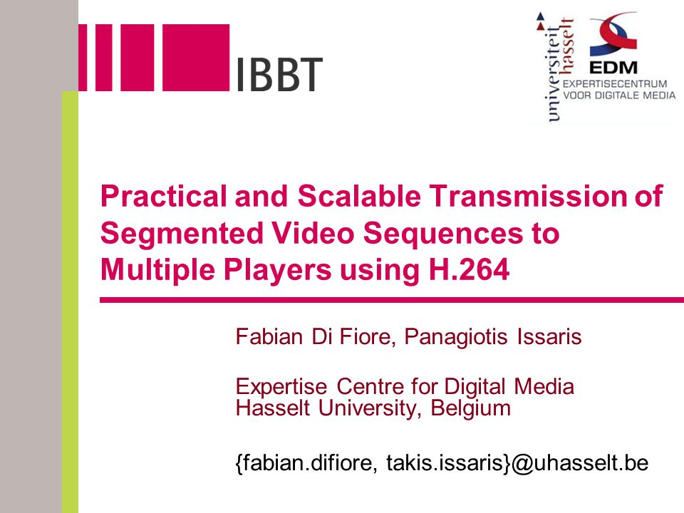 Practical and Scalable Transmission of Segmented Video Sequences to Multiple Players using H.264 Fabian Di Fiore, Panagiotis Issaris Expertise Centre
