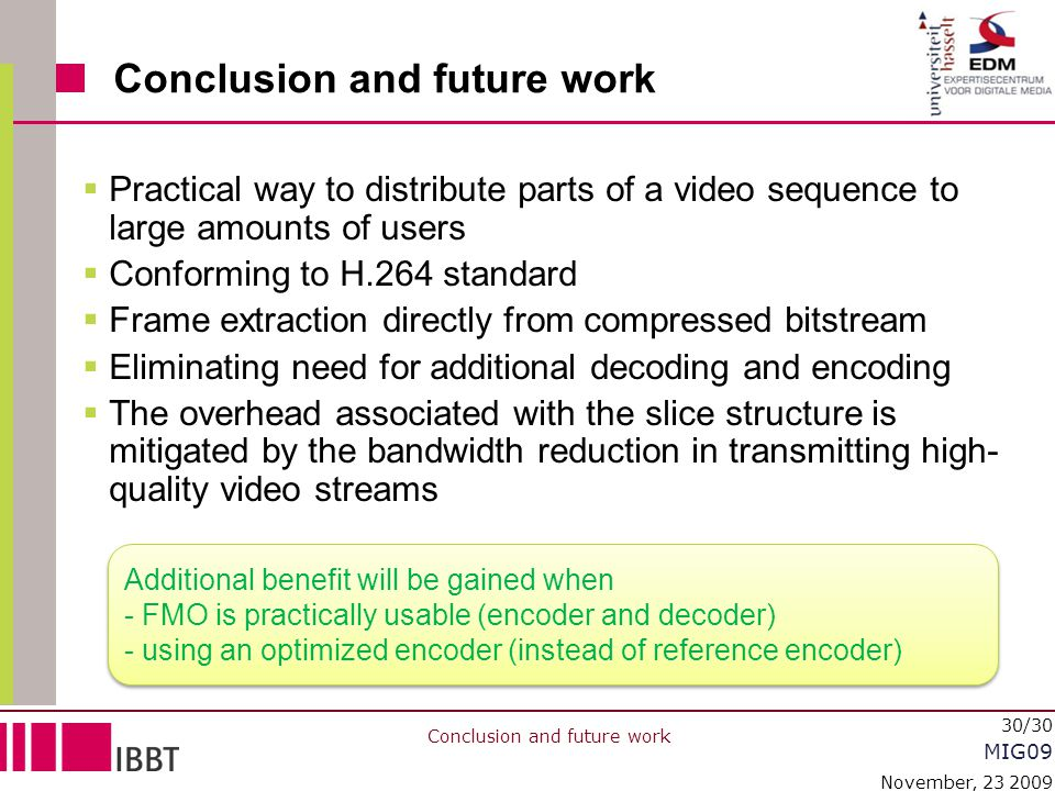 MIG09 November, 23 2009 30/30 Conclusion and future work  Practical way to distribute parts of a video sequence to large amounts of users  Conformin