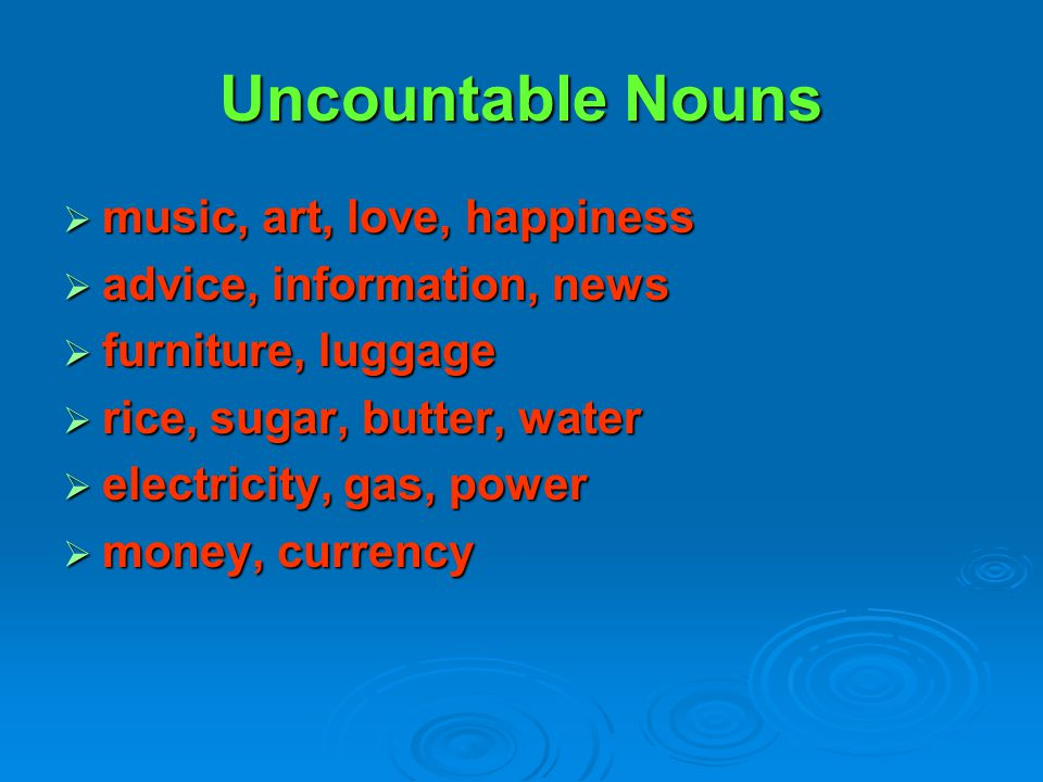 Uncountable Nouns  music, art, love, happiness  advice, information, news  furniture, luggage  rice, sugar, butter, water  electricity, gas, powe
