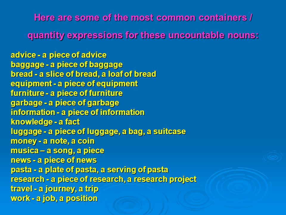 Here are some of the most common containers / quantity expressions for these uncountable nouns: advice - a piece of advice baggage - a piece of baggag