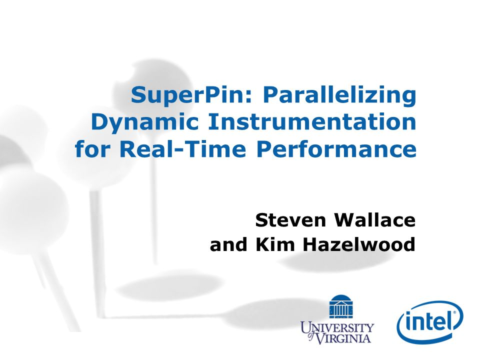 SuperPin: Parallelizing Dynamic Instrumentation for Real-Time Performance Steven Wallace and Kim Hazelwood