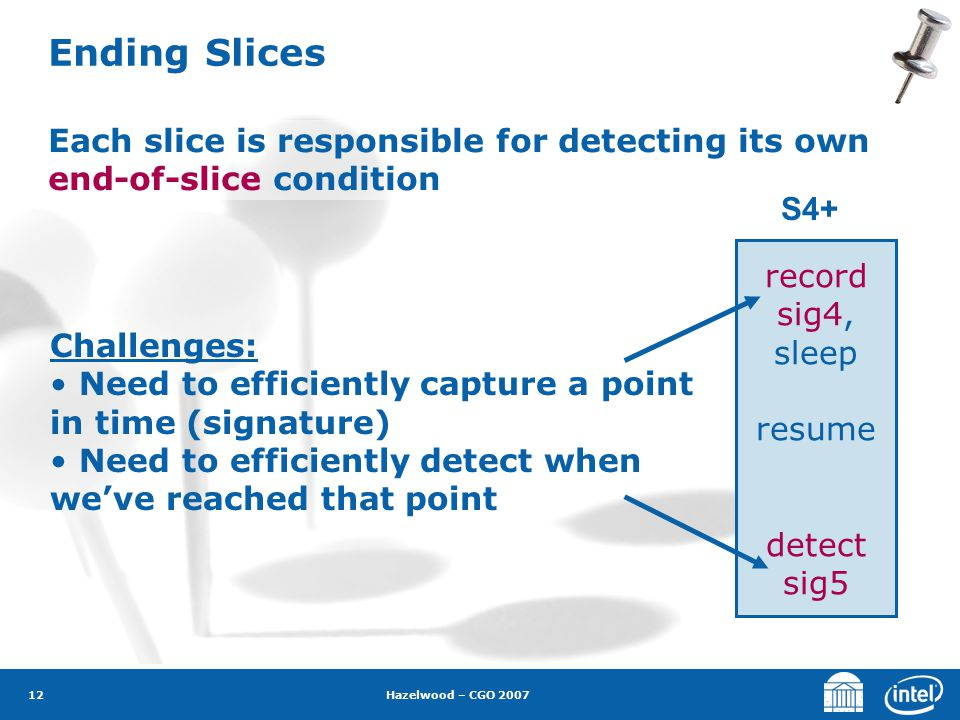 Hazelwood – CGO 2007 12 Ending Slices Each slice is responsible for detecting its own end-of-slice condition S4+ record sig4, sleep resume detect sig5 Challenges: Need to efficiently capture a point in time (signature) Need to efficiently detect when we've reached that point