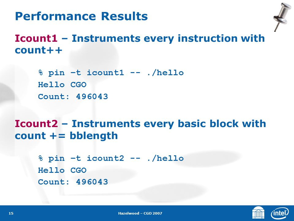 Hazelwood – CGO 2007 15 Performance Results Icount1 – Instruments every instruction with count++ % pin –t icount1 --./hello Hello CGO Count: 496043 Ic