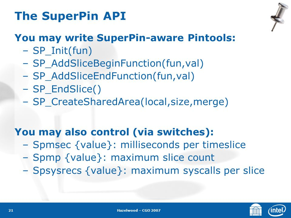 Hazelwood – CGO 2007 21 The SuperPin API You may write SuperPin-aware Pintools: –SP_Init(fun) –SP_AddSliceBeginFunction(fun,val) –SP_AddSliceEndFunction(fun,val) –SP_EndSlice() –SP_CreateSharedArea(local,size,merge) You may also control (via switches): –Spmsec {value}: milliseconds per timeslice –Spmp {value}: maximum slice count –Spsysrecs {value}: maximum syscalls per slice