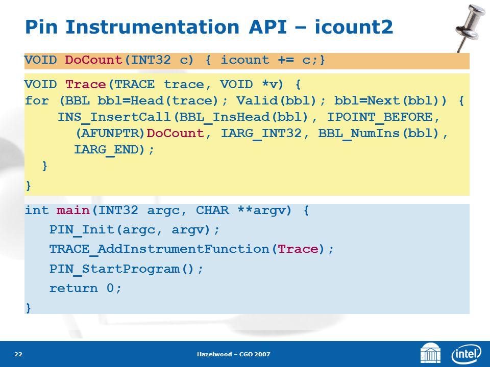Hazelwood – CGO 2007 22 Pin Instrumentation API – icount2 VOID DoCount(INT32 c) { icount += c;} VOID Trace(TRACE trace, VOID *v) { for (BBL bbl=Head(t