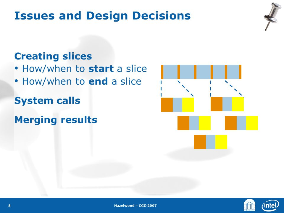 Hazelwood – CGO 2007 8 Issues and Design Decisions Creating slices How/when to start a slice How/when to end a slice System calls Merging results