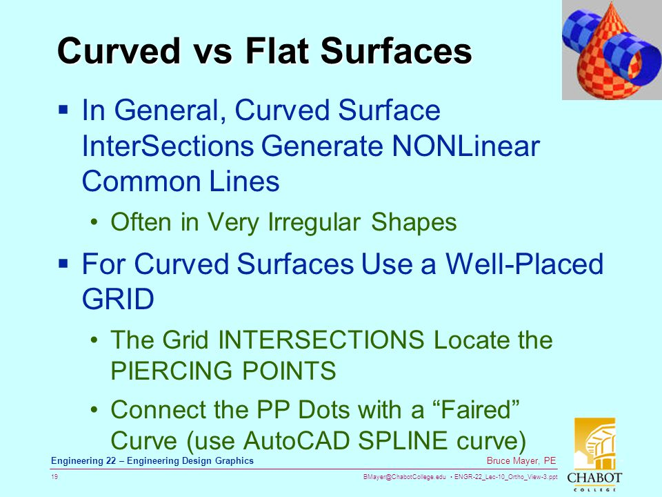 BMayer@ChabotCollege.edu ENGR-22_Lec-10_Ortho_View-3.ppt 19 Bruce Mayer, PE Engineering 22 – Engineering Design Graphics Curved vs Flat Surfaces  In General, Curved Surface InterSections Generate NONLinear Common Lines Often in Very Irregular Shapes  For Curved Surfaces Use a Well-Placed GRID The Grid INTERSECTIONS Locate the PIERCING POINTS Connect the PP Dots with a Faired Curve (use AutoCAD SPLINE curve)