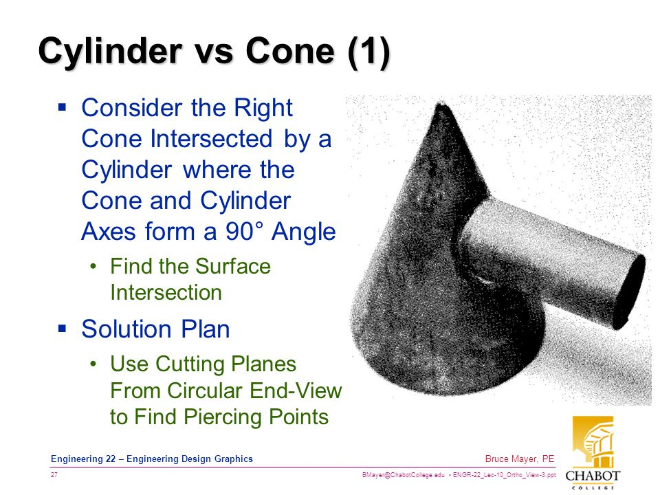 BMayer@ChabotCollege.edu ENGR-22_Lec-10_Ortho_View-3.ppt 27 Bruce Mayer, PE Engineering 22 – Engineering Design Graphics Cylinder vs Cone (1)  Consider the Right Cone Intersected by a Cylinder where the Cone and Cylinder Axes form a 90° Angle Find the Surface Intersection  Solution Plan Use Cutting Planes From Circular End-View to Find Piercing Points