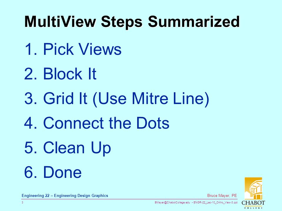 BMayer@ChabotCollege.edu ENGR-22_Lec-10_Ortho_View-3.ppt 3 Bruce Mayer, PE Engineering 22 – Engineering Design Graphics MultiView Steps Summarized 1.Pick Views 2.Block It 3.Grid It (Use Mitre Line) 4.Connect the Dots 5.Clean Up 6.Done