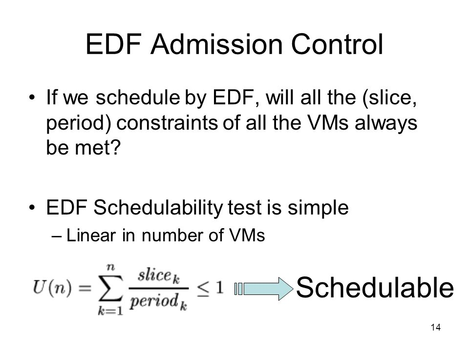 14 EDF Admission Control If we schedule by EDF, will all the (slice, period) constraints of all the VMs always be met.