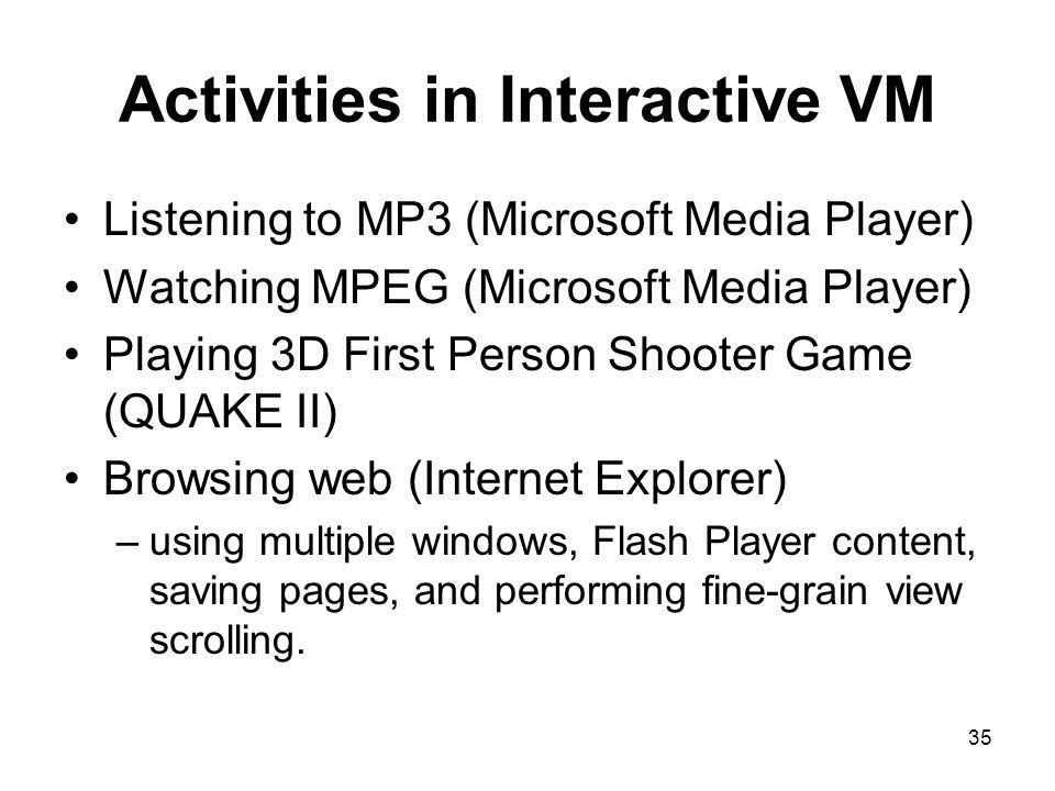 35 Activities in Interactive VM Listening to MP3 (Microsoft Media Player) Watching MPEG (Microsoft Media Player) Playing 3D First Person Shooter Game (QUAKE II) Browsing web (Internet Explorer) –using multiple windows, Flash Player content, saving pages, and performing fine-grain view scrolling.