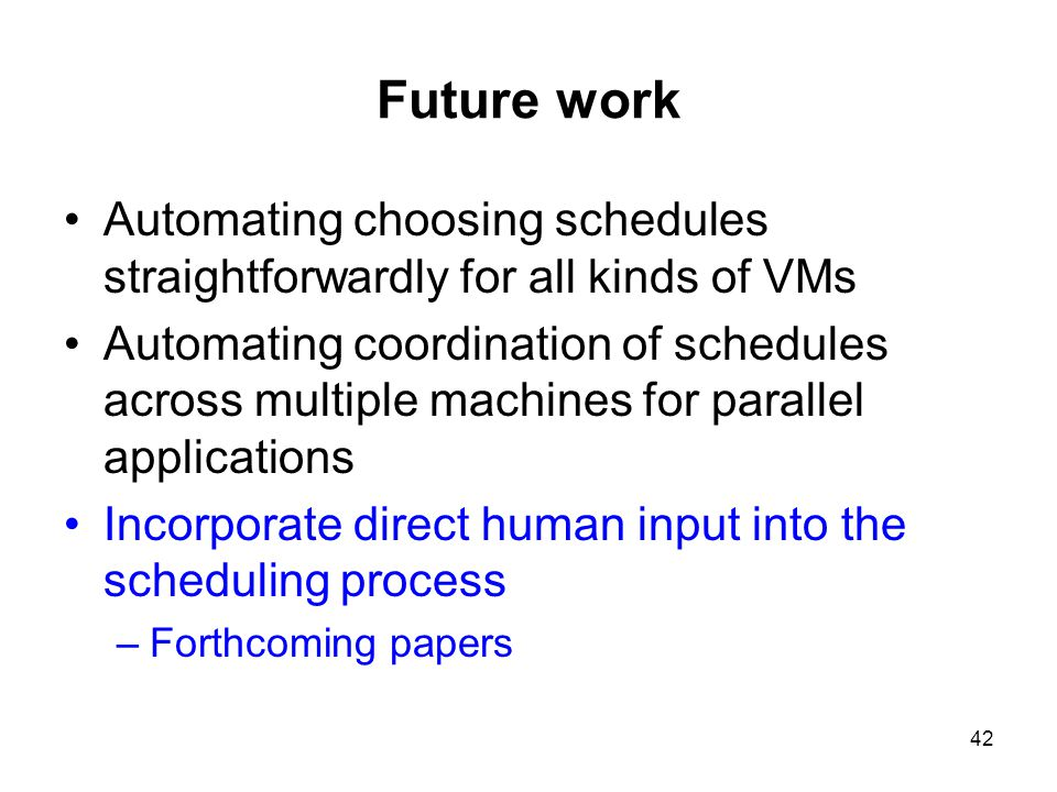 42 Future work Automating choosing schedules straightforwardly for all kinds of VMs Automating coordination of schedules across multiple machines for parallel applications Incorporate direct human input into the scheduling process –Forthcoming papers