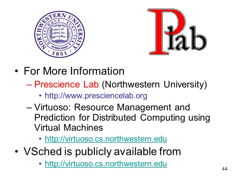 44 For More Information –Prescience Lab (Northwestern University) http://www.presciencelab.org –Virtuoso: Resource Management and Prediction for Distributed Computing using Virtual Machines http://virtuoso.cs.northwestern.edu VSched is publicly available from http://virtuoso.cs.northwestern.edu