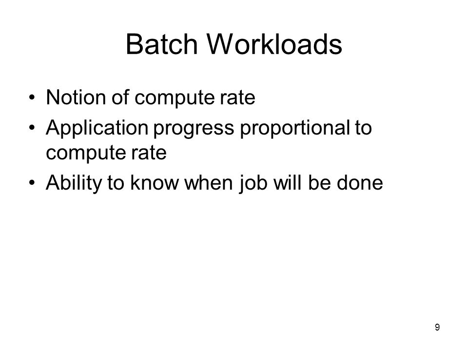 9 Batch Workloads Notion of compute rate Application progress proportional to compute rate Ability to know when job will be done
