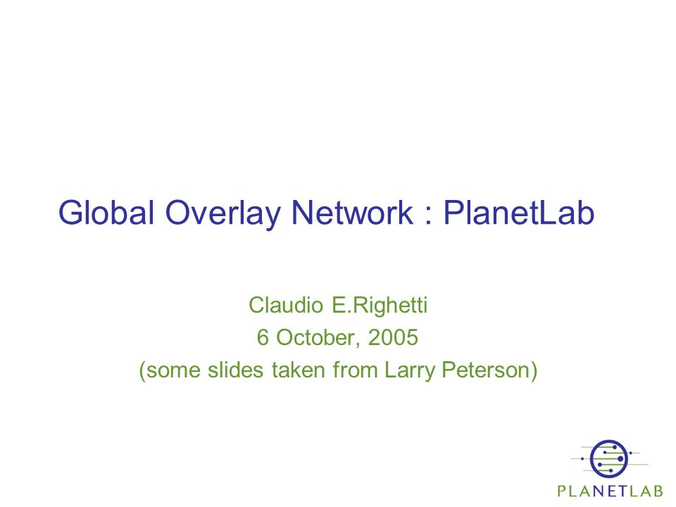 Global Overlay Network : PlanetLab Claudio E.Righetti 6 October, 2005 (some slides taken from Larry Peterson)