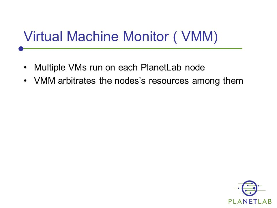 Virtual Machine Monitor ( VMM) Multiple VMs run on each PlanetLab node VMM arbitrates the nodes's resources among them